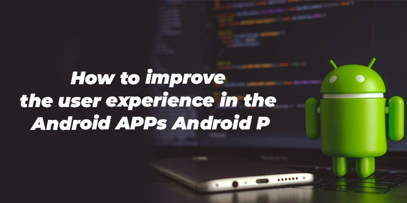 How to improve the user experience in the Android APPs Android P